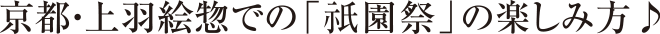 京都・上羽絵惣での「祇園祭」の楽しみ方♪