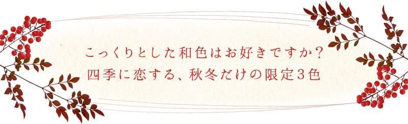 こっくりとした和色はお好きですか? 四季に恋する、秋冬だけの限定3色