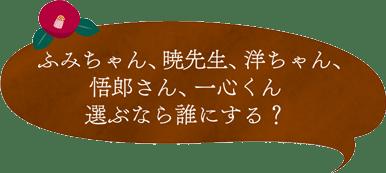ふみちゃん、暁先生、洋ちゃん、五郎さん、一心くん 選ぶなら誰にする?