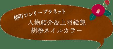 椿町ロンリープラネット「人物紹介&上羽絵惣 胡粉ネイルカラー」