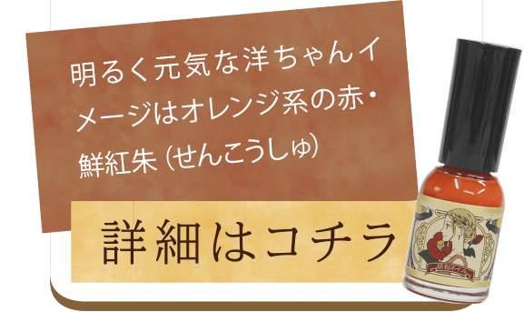 「明るく元気な洋ちゃんイメージはオレンジ系の赤・鮮紅朱(せんこうしゅ)」詳細はこちら