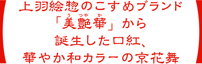 上羽絵惣のこすめブランド「美艶華」から誕生した口紅、華やか和カラーの京花舞