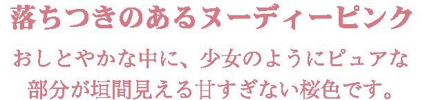 落ちつきのあるヌーディーピンク「おしとやかな中に、少女のようにピュアな部分が垣間見える甘すぎない桜色です。」