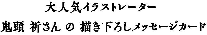 大人気イラストレーター 鬼頭 祈さん の 描き下ろしメッセージカード